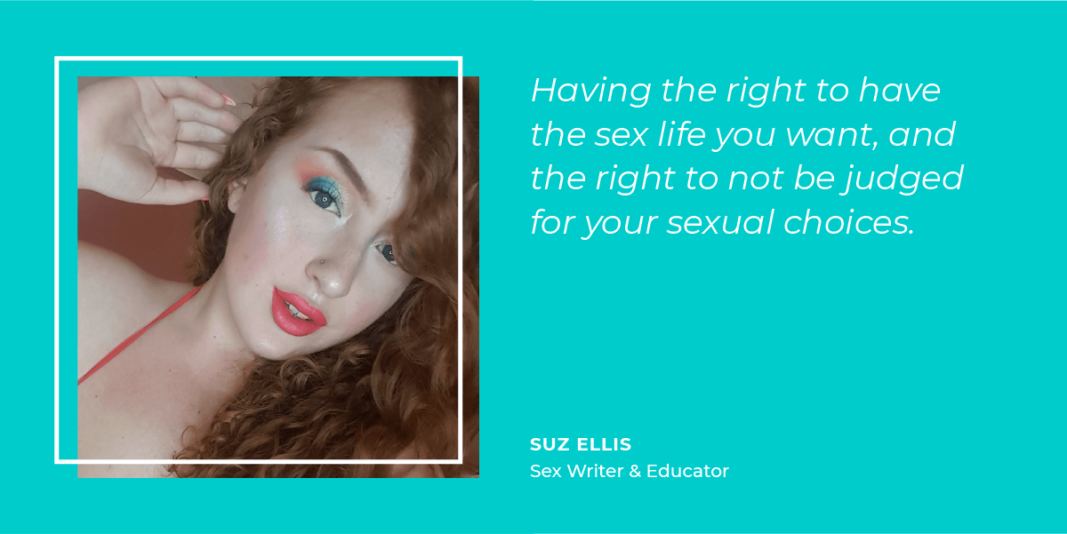 Suz Ellis thinks sexual freedom means having the right to have the sex life you want, and the right to not be judged for your sexual choices.